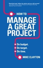 How to Manage a Great Project: On budget. On target. On time. by Mike Clayton