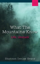 What The Mountains Know: Life, Unstuck by Shanon Denise Evans