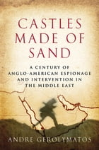 Castles Made of Sand: A Century of Anglo-American Espionage and Intervention in the Middle East by Andre Gerolymatos