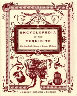 Encyclopedia of the Exquisite: An Anecdotal History of Elegant Delights by Jessica Kerwin Jenkins