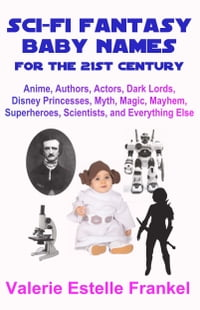 Sci-Fi Fantasy Baby Names for the Twenty-First Century: Anime, Authors, Actors, Dark Lords, Disney…