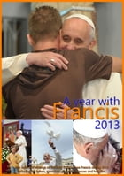 A year with Francis 2013: The collected writings of the Holy Father Pope Francis during 2013 including his letters, speeches,  by Pope Francis