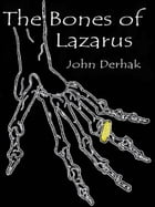 The Bones of Lazarus by John Derhak