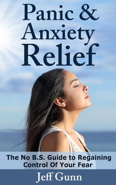 Panic & Anxiety Relief: The No B.S. Guide to Regaining Control of Your Fear