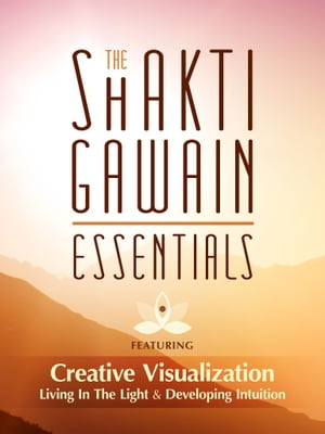 Shakti Gawain Essentials: Creative Visualization, Living in the Light & Developing Intuition by Shakti Gawain
