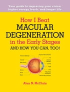 How I Beat Macular Degeneration in the Early Stages and How You Can, Too!: Your guide to improving your vision, higher energy levels, and longer life by Alan McClain