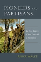 Pioneers and Partisans: An Oral History of Nazi Genocide in Belorussia