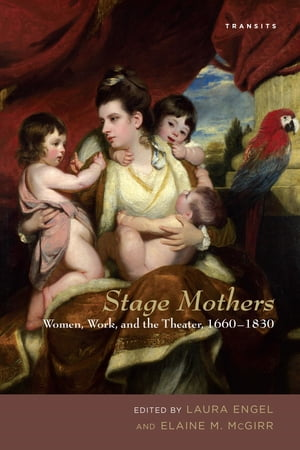 Stage Mothers Women,  Work,  and the Theater,  1660?1830