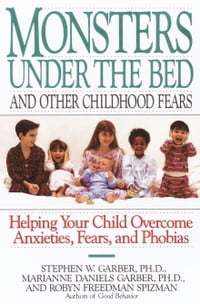 Monsters Under the Bed and Other Childhood Fears: Helping Your Child Overcome Anxieties, Fears, and…