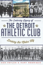 The Enduring Legacy of the Detroit Athletic Club: Driving the Motor City by Ken Voyles