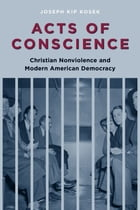 Acts of Conscience: Christian Nonviolence and Modern American Democracy by Joseph Kosek
