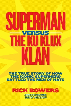 Superman versus the Ku Klux Klan The True Story of How the Iconic Superhero Battled the Men of Hate