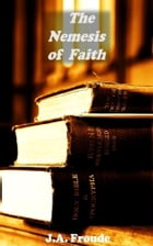 The Nemesis of Faith by J.A. Froude