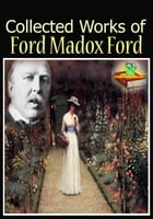The Collected Works of Ford Madox Ford : ( 7 Works! ): (Romance, The Good Soldier, Privy Seal, The Fifth Queen, And More!) by Ford Madox Ford