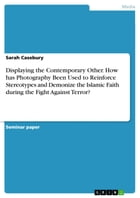 Displaying the Contemporary Other. How has Photography Been Used to Reinforce Stereotypes and Demonize the Islamic Faith during the Fight Against Terr by Sarah Casebury