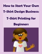 How to Start Your Own T-Shirt Design Business: A Quick Start Guide to Making Custom T-Shirts: T-Shirt Printing for Beginners by Brian Lancaster