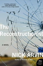 The Reconstructionist: A Novel by Nick Arvin