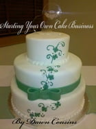 Starting Your Own Cake Business by Dawn Cousins