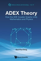ADEX Theory: How the ADE Coxeter Graphs Unify Mathematics and Physics by Saul-Paul Sirag