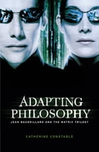 Adapting philosophy: Jean Baudrillard and *The Matrix Trilogy* by Catherine Constable