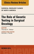 The Role of Genetic Testing in Surgical Oncology, An Issue of Surgical Oncology Clinics of North America, E-Book by Thomas K. Weber, MD