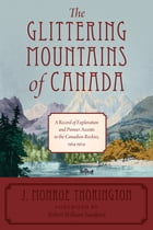 The Glittering Mountains of Canada: A Record of Exploration and Pioneer Ascents in the Canadian Rockies, 1914-1924 by J. Monroe Thorington