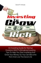 Investing to Grow Rich: An Investing Guide for Startup Investors With Profitmaking Investing Tips To Help You Start Investin by David R. Kirksaw
