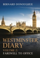 Westminster Diary: Volume 2: Farewell to Office by Bernard Donoughue