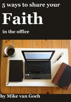 5 Ways To Share Your Faith In The Office: Inspiration for inter-office evangelism by Mike van Goch
