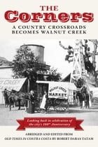 The Corners: A Country Crossroads Becomes Walnut Creek by Thomas Francis O'Leary