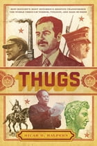 Thugs: How History's Most Notorious Despots Transformed the World through Terror, Tyranny, and Mass Murder by Micah D. Halpern
