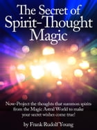 The Secret of Spirit-Thought Magic - Now-Project the thoughts that summon spirits from the Magic Astral World to make your secret wishes come true! by Frank Rudolf Young