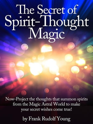 The Secret of Spirit-Thought Magic - Now-Project the thoughts that summon spirits from the Magic Astral World to make your secret wishes come true!
