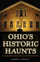 Ohio's Historic Haunts: Investigating the Paranormal in the Buckeye State by James Willis