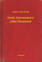 Great Astronomers: John Flamsteed by Robert Stawell Ball