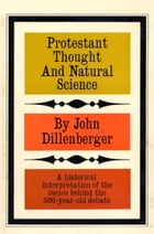Protestant Thought and Natural Science: A Historical Interpretation by John Dillenberger