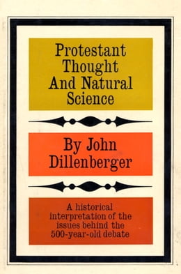 Book Protestant Thought and Natural Science: A Historical Interpretation by John Dillenberger