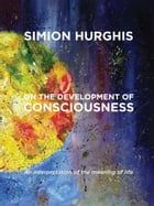 On the development of consciousness: An interpretation of the meaning of life by Simion Hurghis