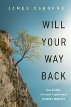 Will Your Way Back: How One Man Overcame Tragedy with a Winning Mindset by James H. Osborne