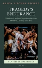 Tragedy's Endurance: Performances of Greek Tragedies and Cultural Identity in Germany since 1800 by Erika Fischer-Lichte