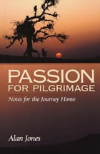 Passion for Pilgrimage: Notes for the Journey Home by Alan Jones