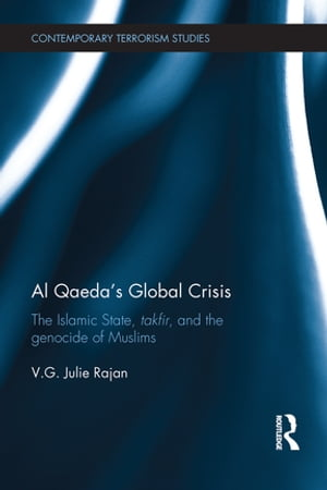 Al Qaeda?s Global Crisis The Islamic State,  Takfir and the Genocide of Muslims