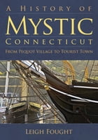 A History of Mystic, Connecticut: From Pequot Village to Tourist Town by Leigh Fought