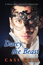 Darcy the Beast: A Pride and Prejudice Variation by Cass Grix