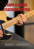 Earn A Living Teaching Guitar by Ashley J. Saunders