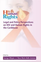 Legal and Policy Perspectives on HIV and Human Rights in the Caribbean by George Alleyne and Rose-Marie Antoine