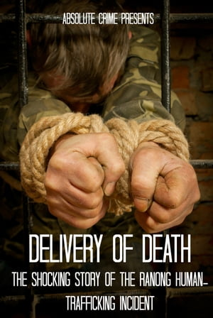 Delivery of Death The Shocking Story of the Ranong Human-Trafficking Incident