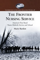 The Frontier Nursing Service: America's First Rural Nurse-Midwife Service and School by Marie Bartlett