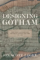 Designing Gotham: West Point Engineers and the Rise of Modern New York, 1817-1898 by Jon Scott Logel