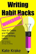 Writing Habit Hacks Workbook: How to Create and Maintain Smart Writing Habits:: With Exercises to Start You Writing and Keep You Writing by Kate Krake